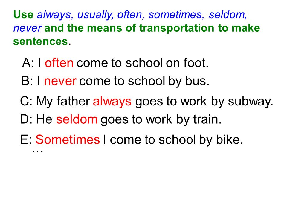 A: I often come to school on foot. B: I never come to school by bus.