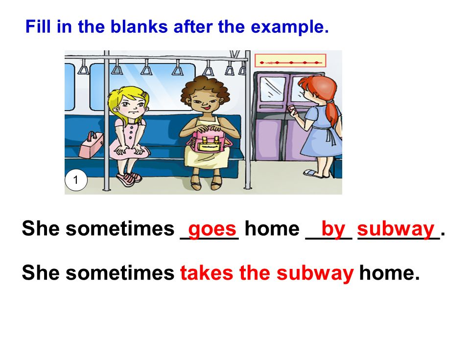 She sometimes _____ home ____ _______. goes by subway