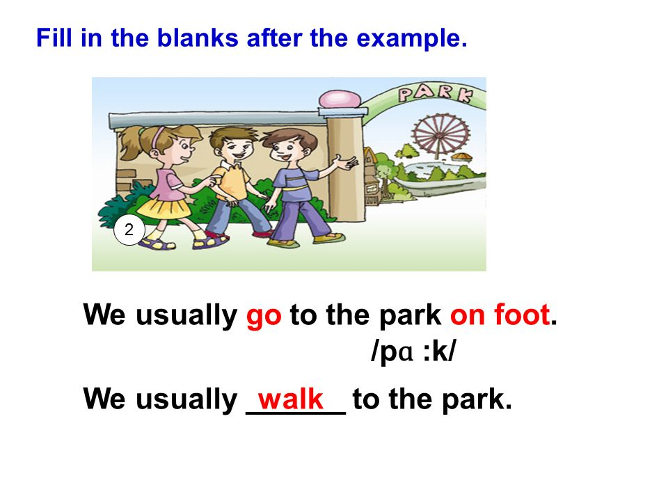 We usually go to the park on foot. /pɑ :k/