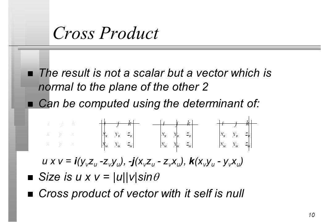 Cross Product The result is not a scalar but a vector which is normal to the plane of the other 2. Can be computed using the determinant of:
