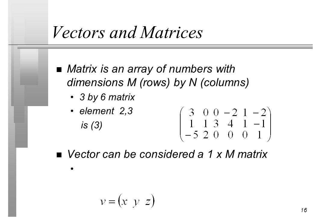 Vectors and Matrices Matrix is an array of numbers with dimensions M (rows) by N (columns) 3 by 6 matrix.