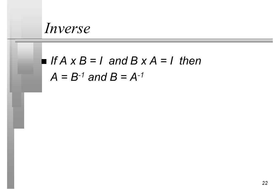 Inverse If A x B = I and B x A = I then A = B-1 and B = A-1