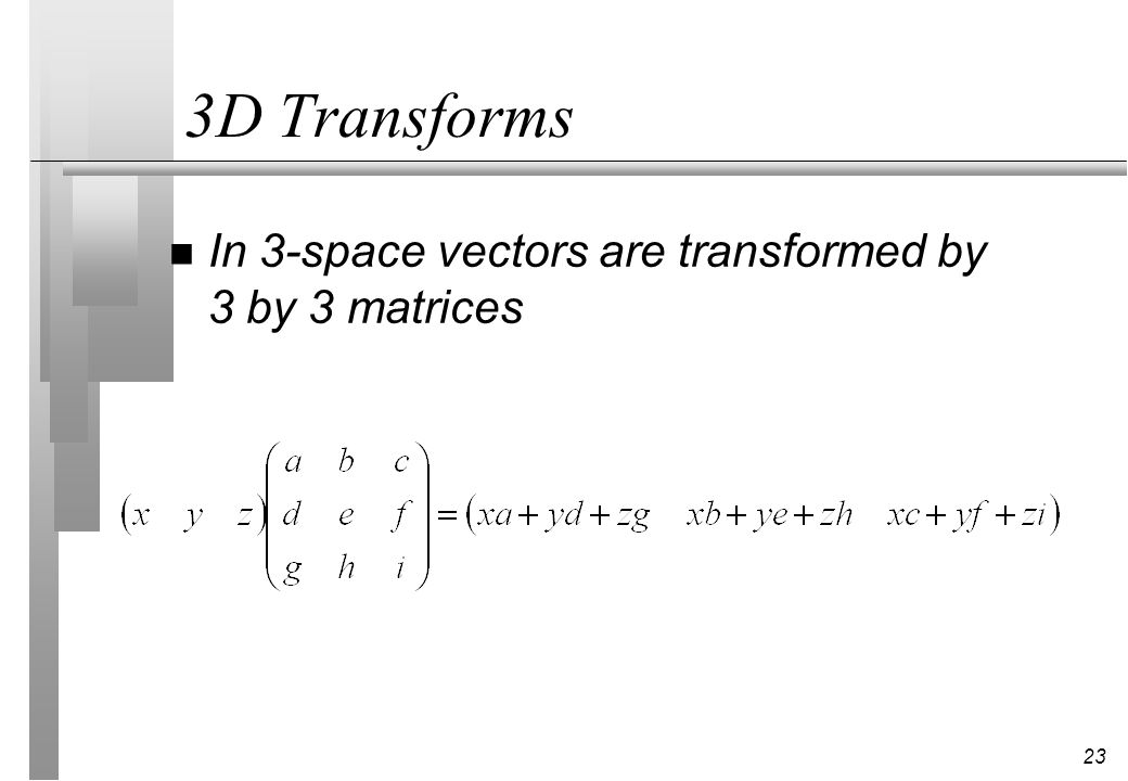 3D Transforms In 3-space vectors are transformed by 3 by 3 matrices