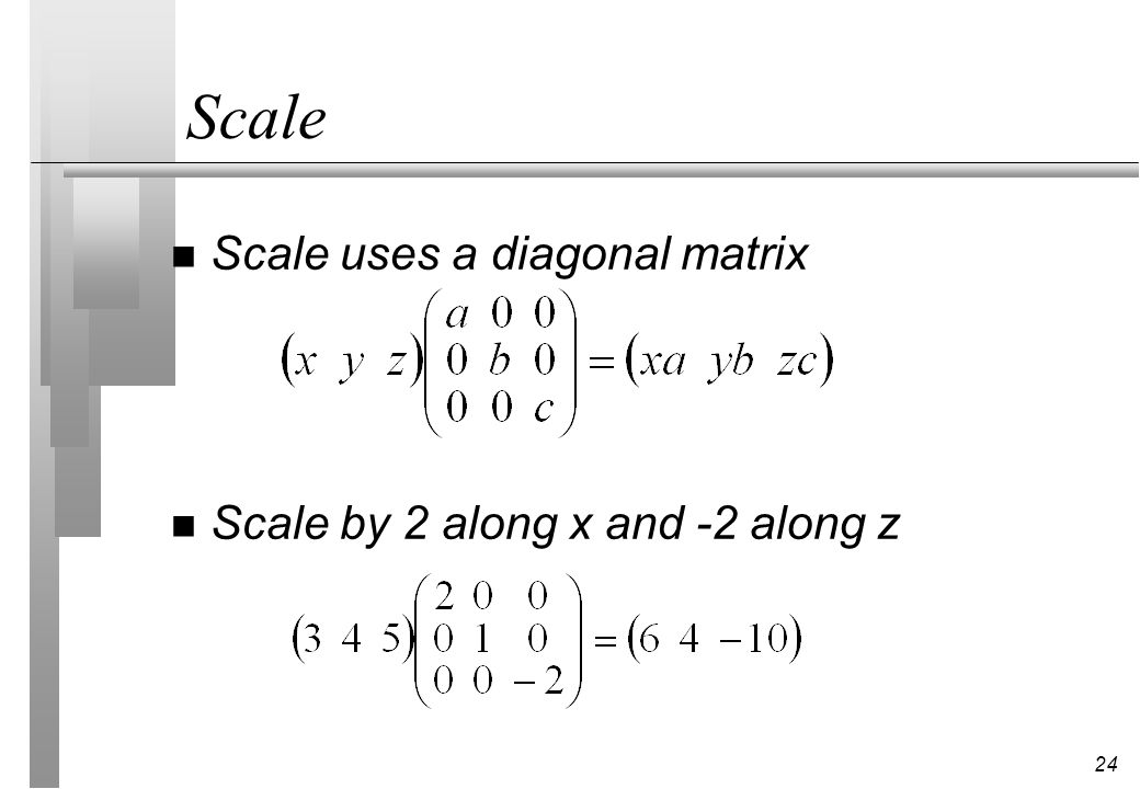Scale Scale uses a diagonal matrix Scale by 2 along x and -2 along z