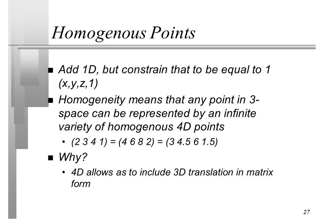 Homogenous Points Add 1D, but constrain that to be equal to 1 (x,y,z,1)