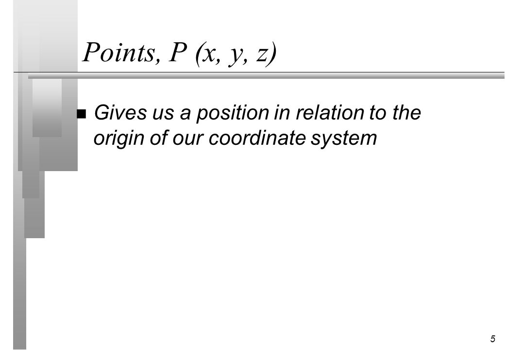 Points, P (x, y, z) Gives us a position in relation to the origin of our coordinate system