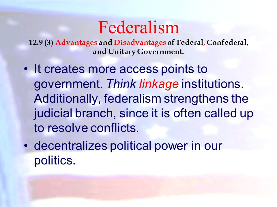 advantages and disadvantages federal confederate and unitary These political systems range from federal to confederal to unitary political systems in a unitary system, only one government is in control and that is, the central government on the other hand, a confederate system is where smaller governments in terms of counties, provinces and states yield more power than the central government.