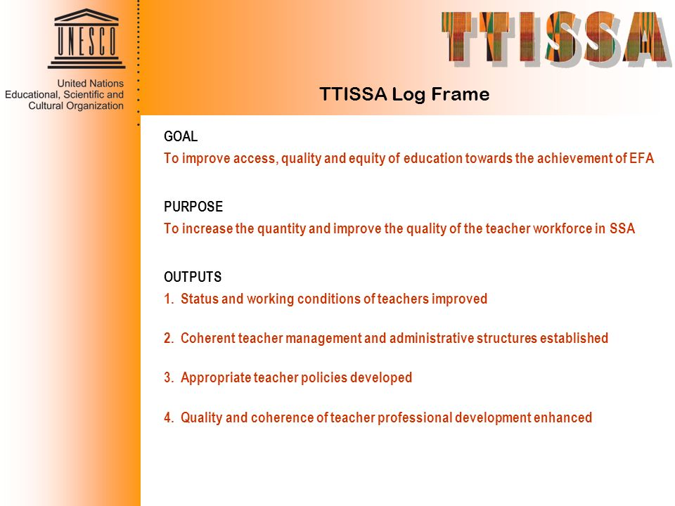 TTISSA Log Frame GOAL. To improve access, quality and equity of education towards the achievement of EFA.