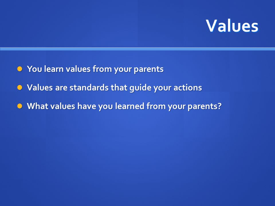 Values You learn values from your parents