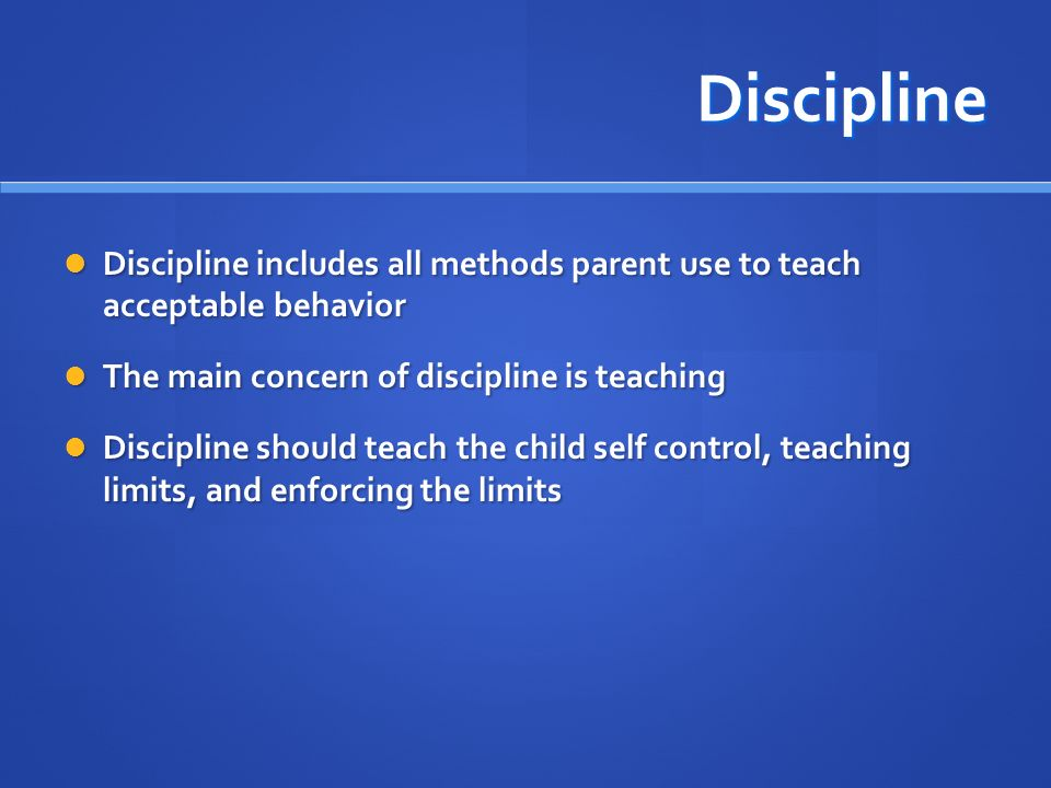 Discipline Discipline includes all methods parent use to teach acceptable behavior. The main concern of discipline is teaching.