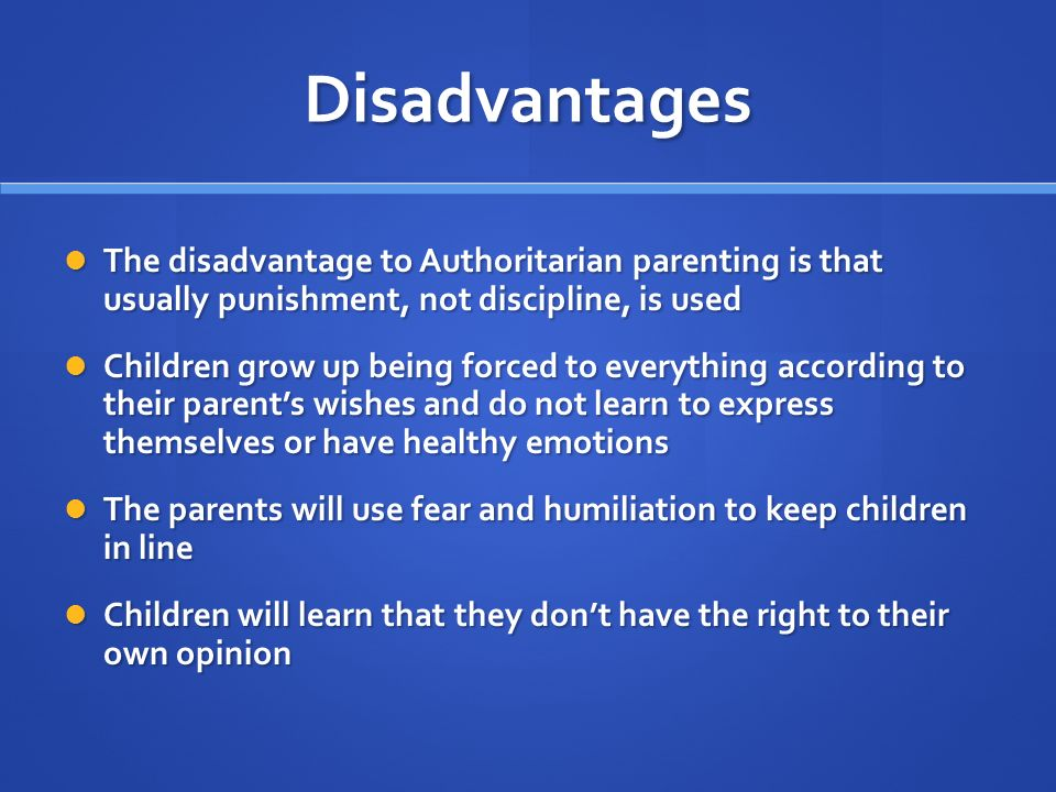 Disadvantages The disadvantage to Authoritarian parenting is that usually punishment, not discipline, is used.
