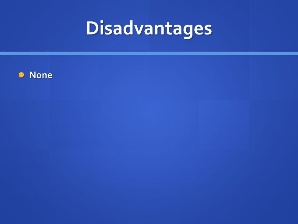 Disadvantages None