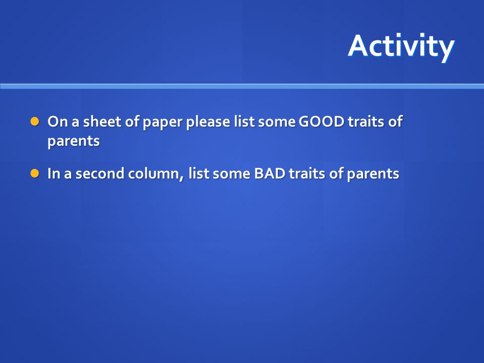 Activity On a sheet of paper please list some GOOD traits of parents