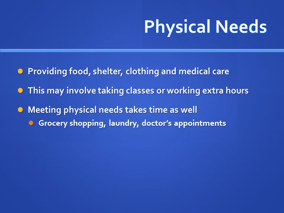 Physical Needs Providing food, shelter, clothing and medical care
