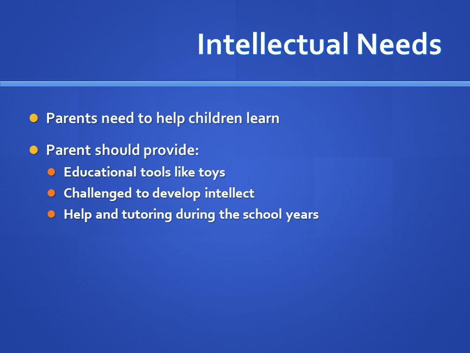 Intellectual Needs Parents need to help children learn