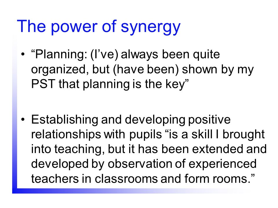 The power of synergy Planning: (I've) always been quite organized, but (have been) shown by my PST that planning is the key