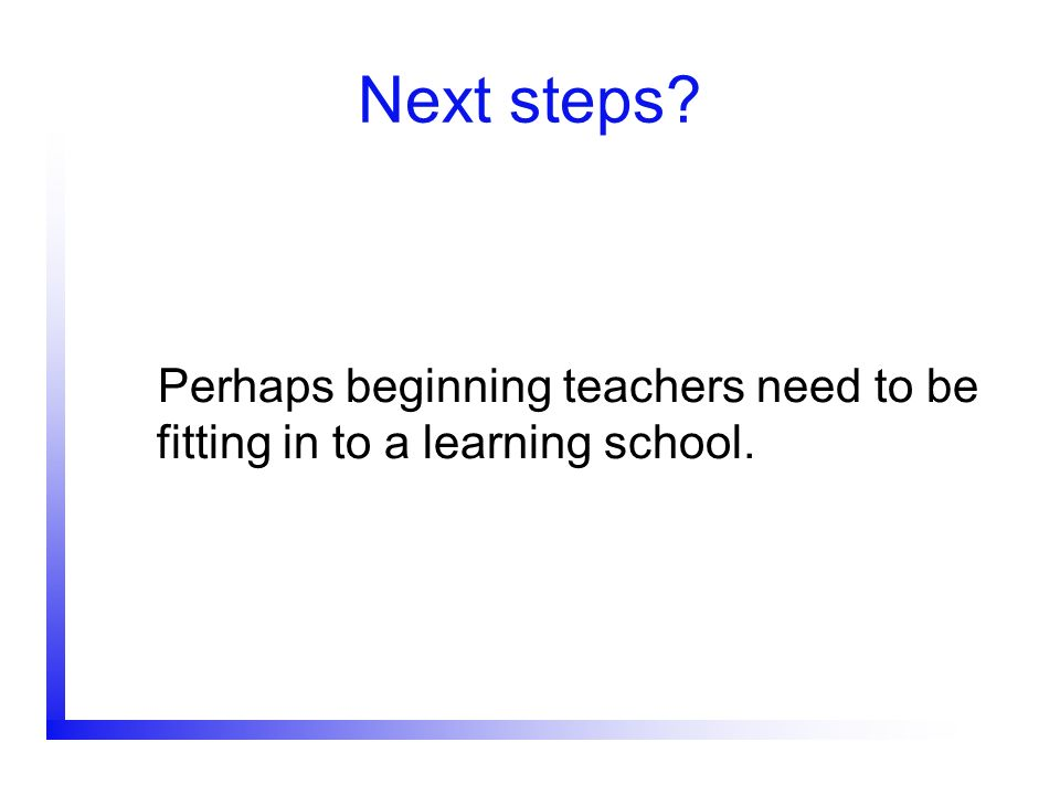 Next steps Perhaps beginning teachers need to be fitting in to a learning school.