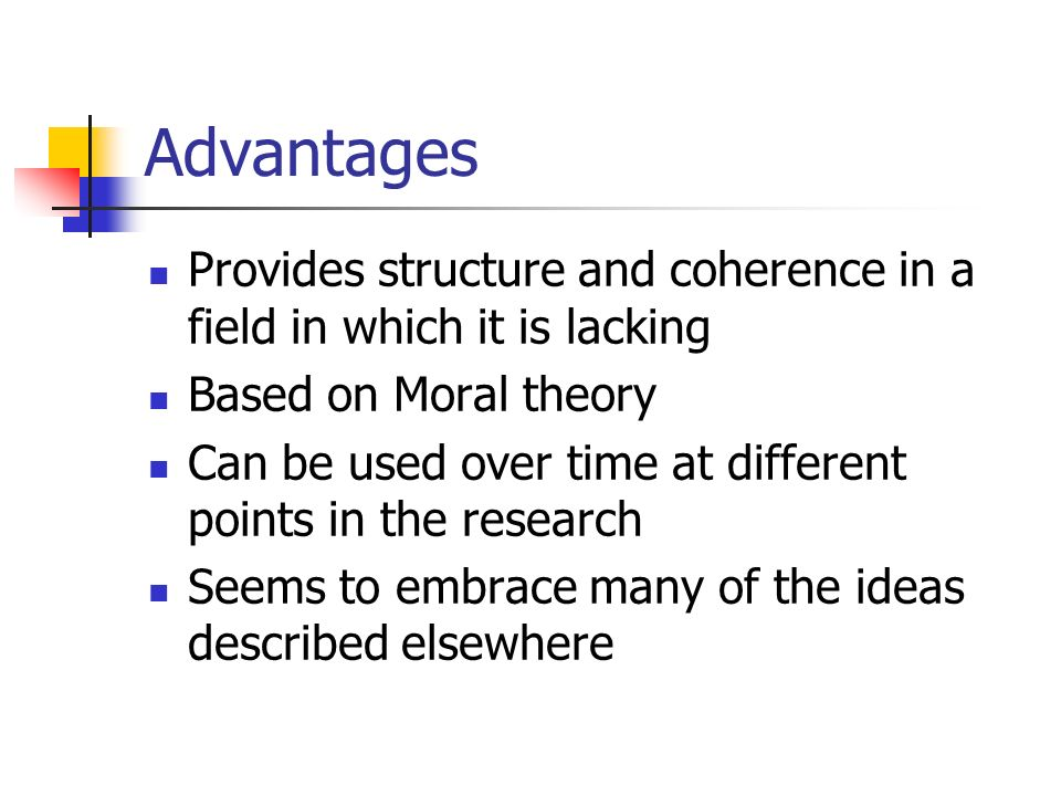 Advantages Provides structure and coherence in a field in which it is lacking. Based on Moral theory.