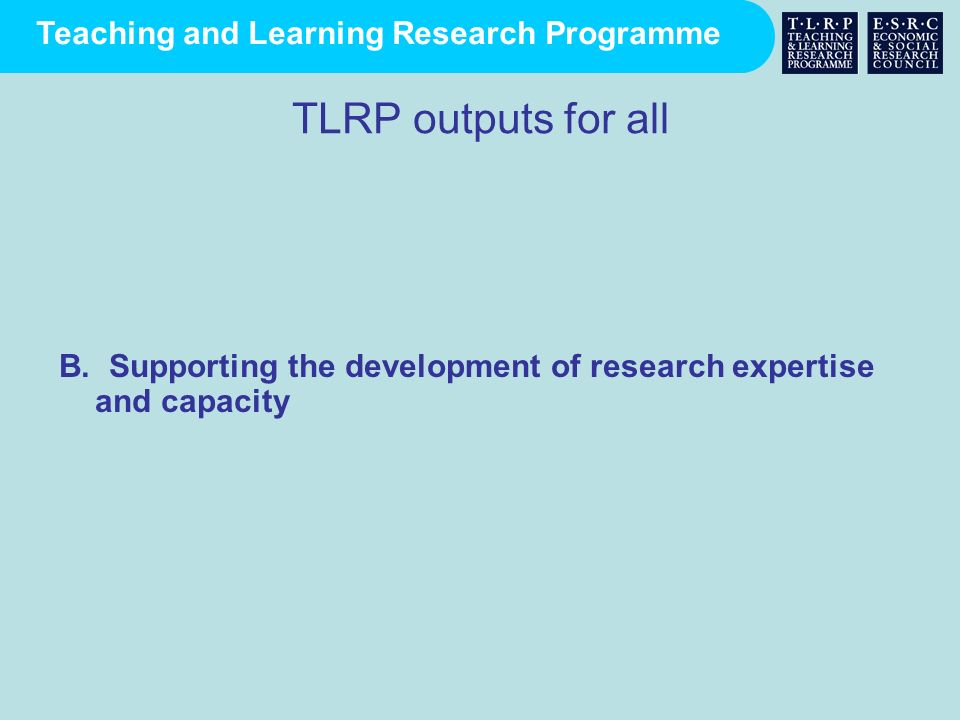TLRP outputs for all B. Supporting the development of research expertise and capacity