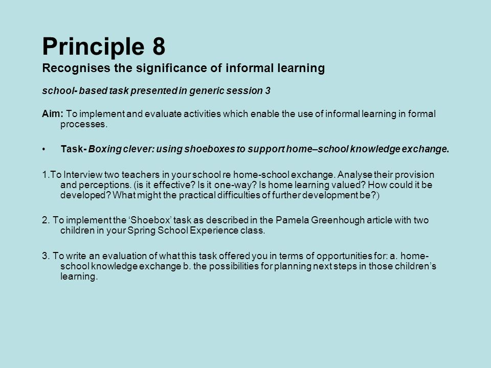 Principle 8 Recognises the significance of informal learning school- based task presented in generic session 3