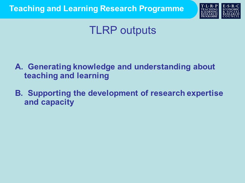 TLRP outputs A. Generating knowledge and understanding about teaching and learning.