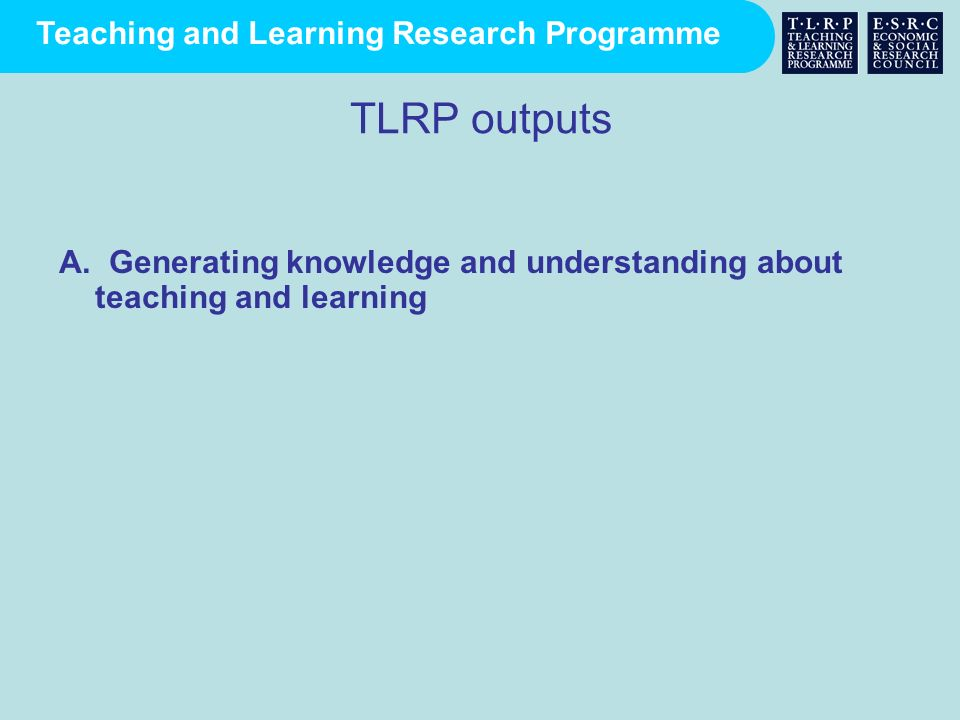 TLRP outputs A. Generating knowledge and understanding about teaching and learning