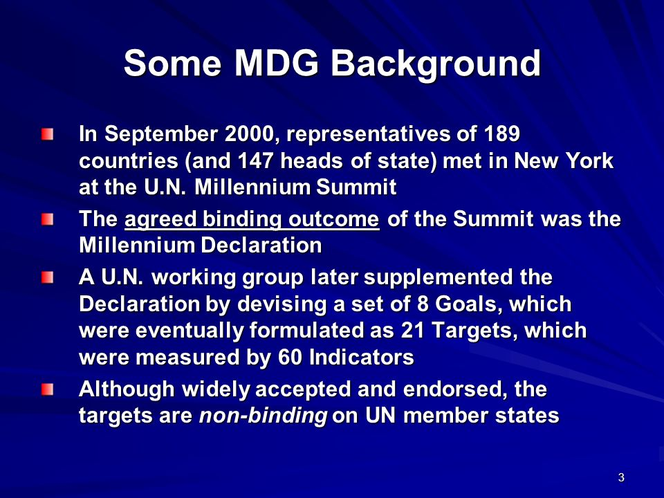 Some MDG Background In September 2000, representatives of 189 countries (and 147 heads of state) met in New York at the U.N. Millennium Summit.