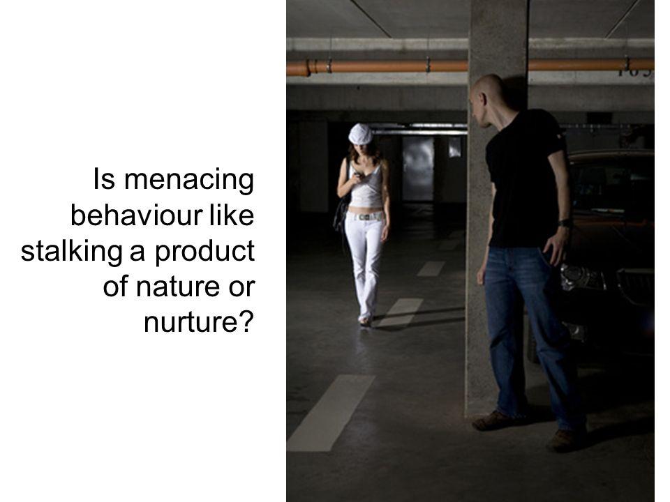 Is menacing behaviour like stalking a product of nature or nurture