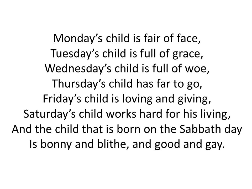 Monday's child is fair of face, Tuesday's child is full of grace, Wednesday's child is full of woe, Thursday's child has far to go, Friday's child is loving and giving, Saturday's child works hard for his living, And the child that is born on the Sabbath day Is bonny and blithe, and good and gay.
