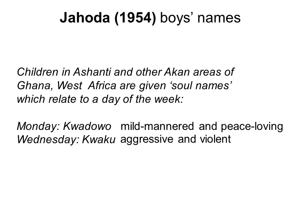 Jahoda (1954) boys' names Children in Ashanti and other Akan areas of Ghana, West Africa are given 'soul names' which relate to a day of the week: