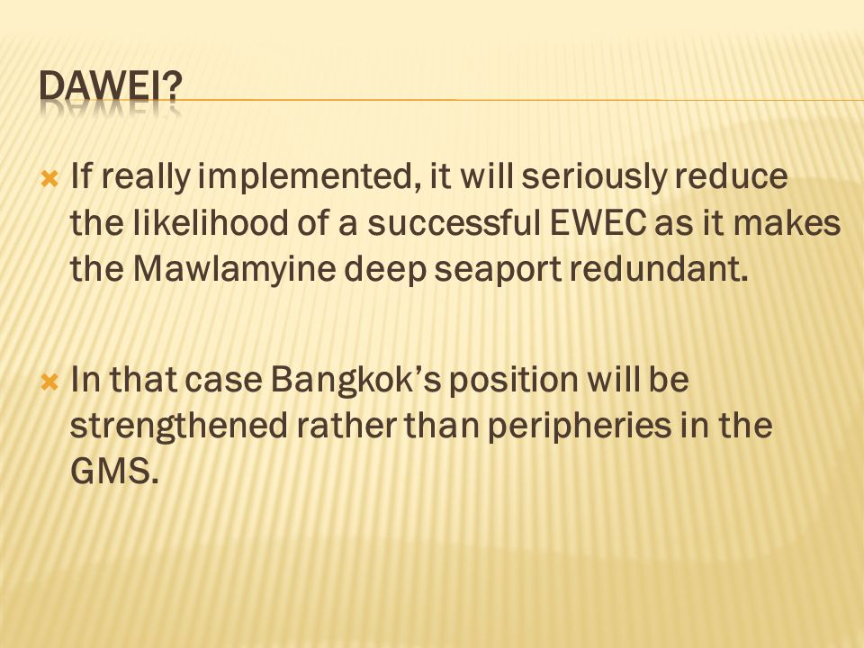 DaWEI If really implemented, it will seriously reduce the likelihood of a successful EWEC as it makes the Mawlamyine deep seaport redundant.