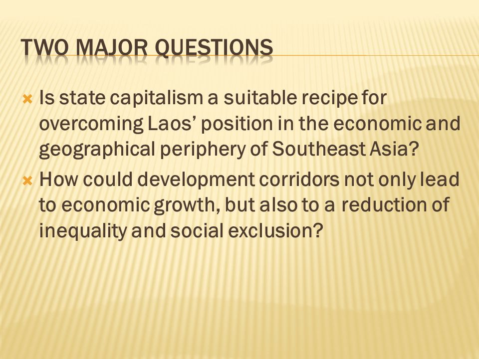 Two Major questions Is state capitalism a suitable recipe for overcoming Laos' position in the economic and geographical periphery of Southeast Asia