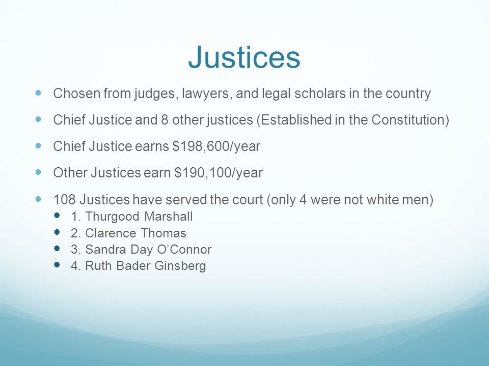 Justices Chosen from judges, lawyers, and legal scholars in the country. Chief Justice and 8 other justices (Established in the Constitution)
