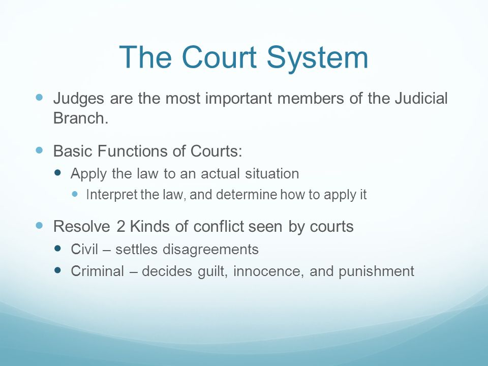 The Court System Judges are the most important members of the Judicial Branch. Basic Functions of Courts: