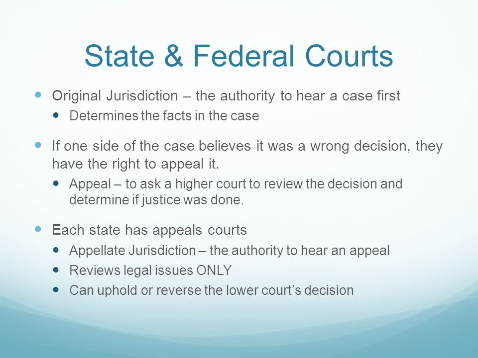 State & Federal Courts Original Jurisdiction – the authority to hear a case first. Determines the facts in the case.