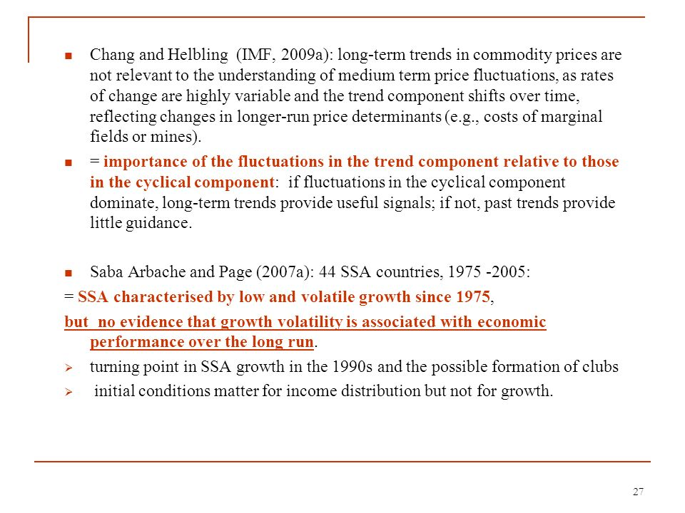 Chang and Helbling (IMF, 2009a): long-term trends in commodity prices are not relevant to the understanding of medium term price fluctuations, as rates of change are highly variable and the trend component shifts over time, reflecting changes in longer-run price determinants (e.g., costs of marginal fields or mines).