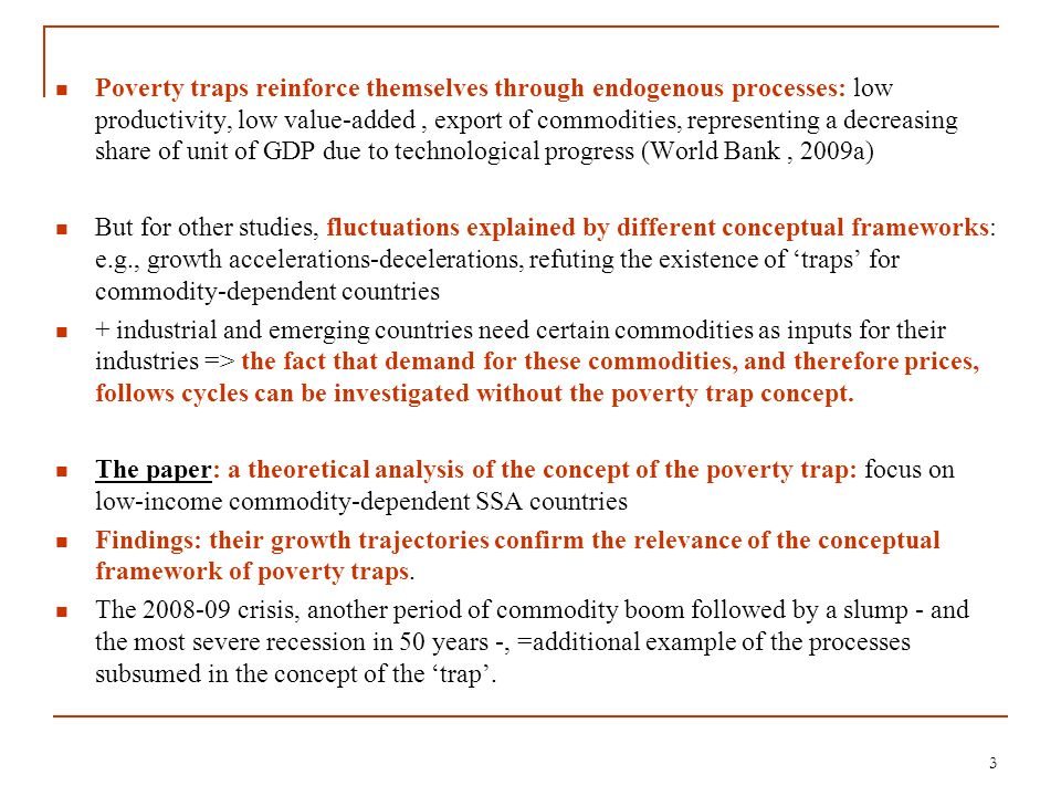 Poverty traps reinforce themselves through endogenous processes: low productivity, low value-added , export of commodities, representing a decreasing share of unit of GDP due to technological progress (World Bank , 2009a)