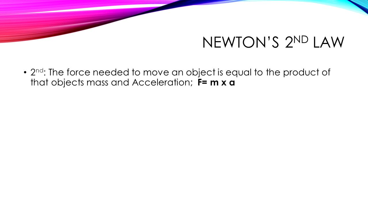 Newton's 2nd Law 2nd: The force needed to move an object is equal to the product of that objects mass and Acceleration; F= m x a.
