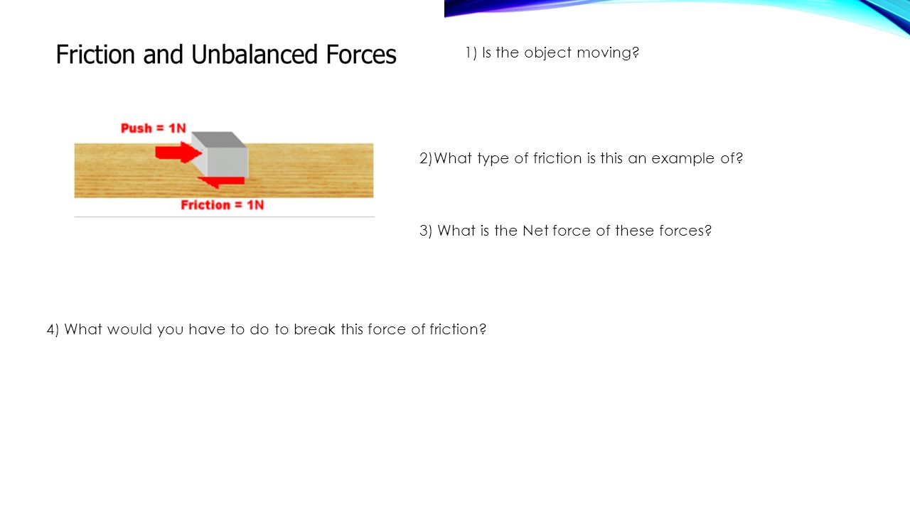 1) Is the object moving 2)What type of friction is this an example of 3) What is the Net force of these forces