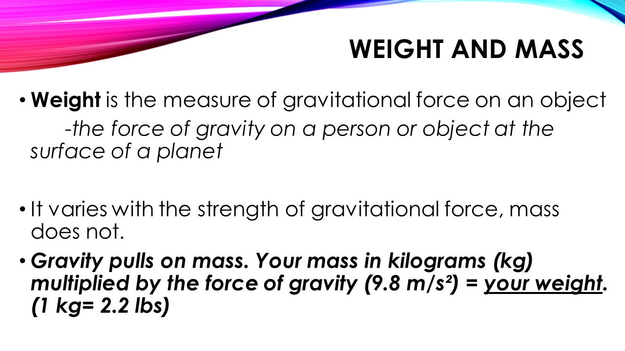 Weight and Mass Weight is the measure of gravitational force on an object. -the force of gravity on a person or object at the surface of a planet.