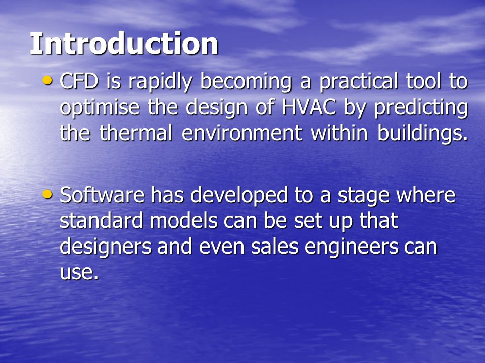 Introduction CFD is rapidly becoming a practical tool to optimise the design of HVAC by predicting the thermal environment within buildings.