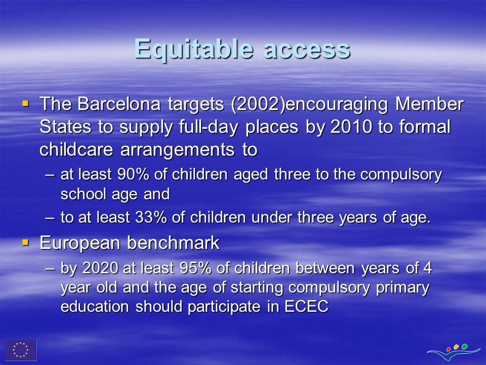 Equitable access The Barcelona targets (2002)encouraging Member States to supply full-day places by 2010 to formal childcare arrangements to.
