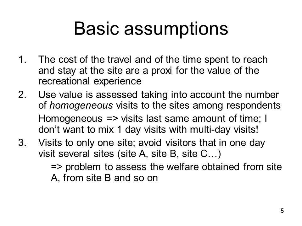 Basic assumptions The cost of the travel and of the time spent to reach and stay at the site are a proxi for the value of the recreational experience.
