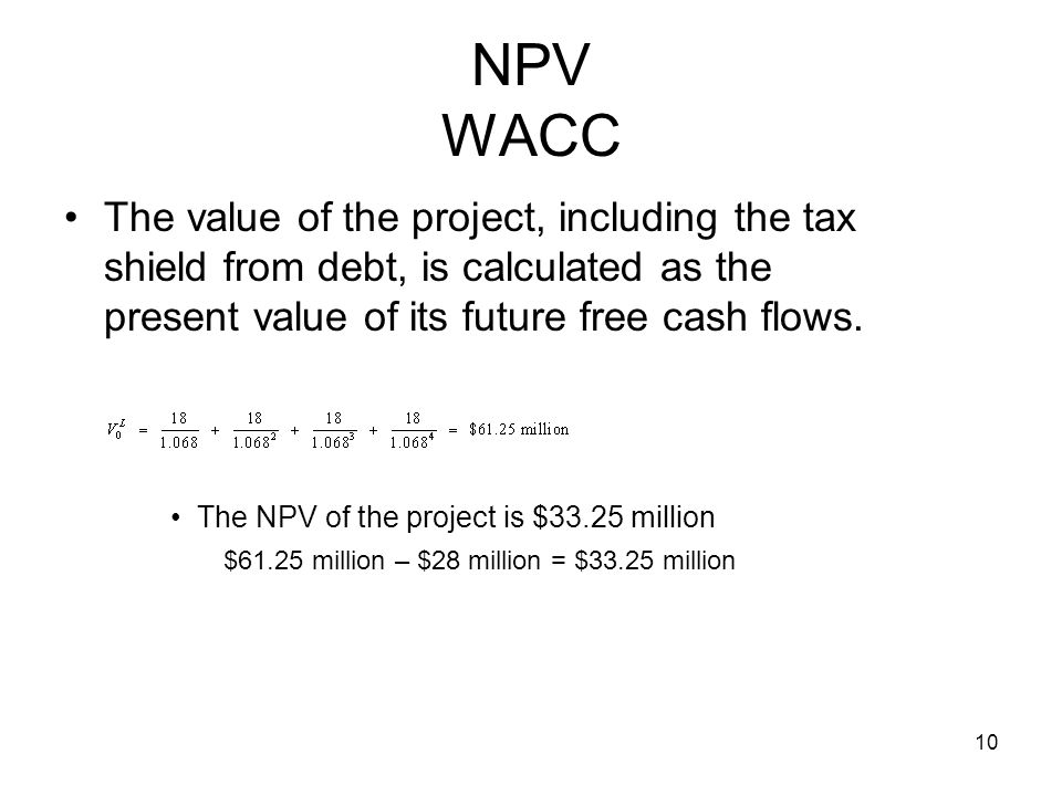 NPV WACC The value of the project, including the tax shield from debt, is calculated as the present value of its future free cash flows.