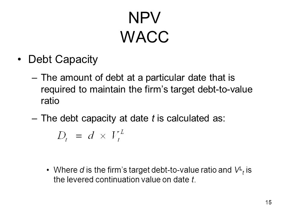 NPV WACC Debt Capacity. The amount of debt at a particular date that is required to maintain the firm's target debt-to-value ratio.