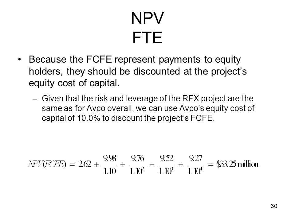 NPV FTE Because the FCFE represent payments to equity holders, they should be discounted at the project's equity cost of capital.