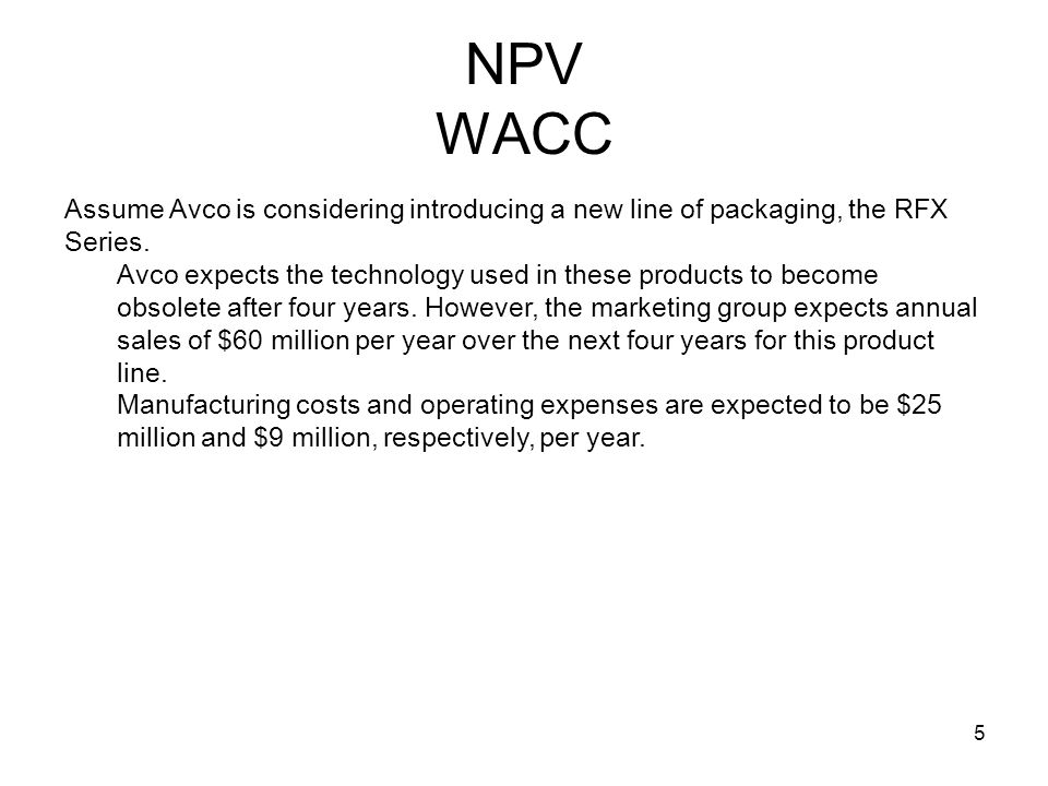 NPV WACC Assume Avco is considering introducing a new line of packaging, the RFX Series.