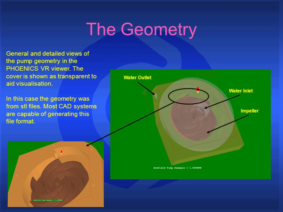 The Geometry General and detailed views of the pump geometry in the PHOENICS VR viewer. The cover is shown as transparent to aid visualisation.