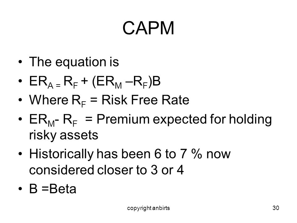 CAPM The equation is ERA = RF + (ERM –RF)B Where RF = Risk Free Rate