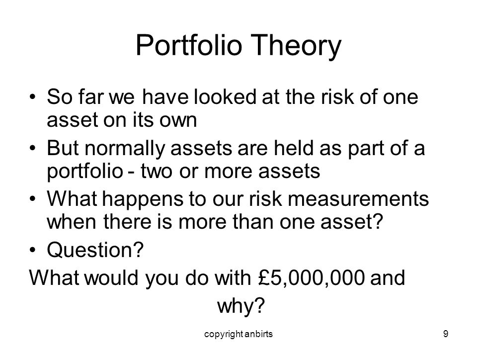 Portfolio Theory So far we have looked at the risk of one asset on its own. But normally assets are held as part of a portfolio - two or more assets.
